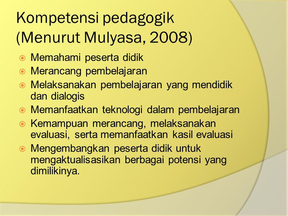 Kompetensi pedagogik (Menurut Mulyasa, 2008)  Memahami peserta didik  Merancang pembelajaran  Melaksanakan pembelajaran yang mendidik dan dialogis
