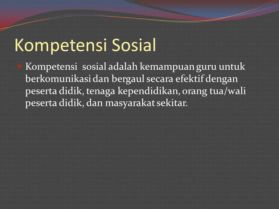 Kompetensi Sosial Kompetensi sosial adalah kemampuan guru untuk berkomunikasi dan bergaul secara efektif dengan peserta didik, tenaga kependidikan, or