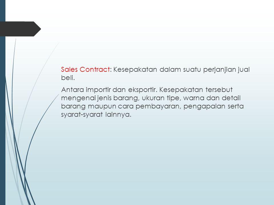 Sales Contract: Kesepakatan dalam suatu perjanjian jual beli. Antara importir dan eksportir. Kesepakatan tersebut mengenai jenis barang, ukuran tipe,