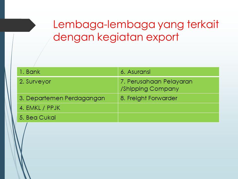 Lembaga-lembaga yang terkait dengan kegiatan export 1. Bank6. Asuransi 2. Surveyor7. Perusahaan Pelayaran /Shipping Company 3. Departemen Perdagangan8