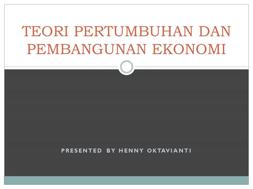 PRESENTED BY HENNY OKTAVIANTI TEORI PERTUMBUHAN DAN PEMBANGUNAN EKONOMI