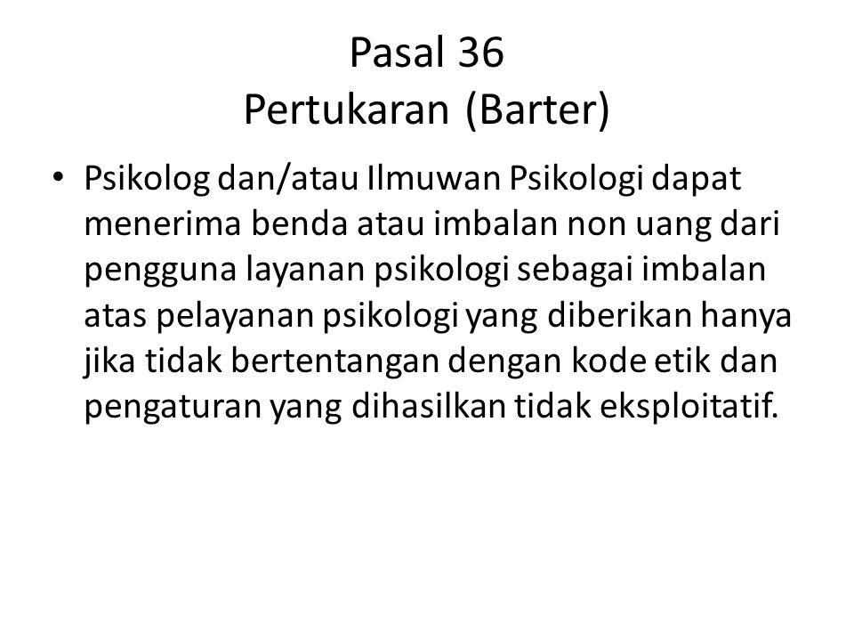 Pasal 36 Pertukaran (Barter) Psikolog dan/atau Ilmuwan Psikologi dapat menerima benda atau imbalan non uang dari pengguna layanan psikologi sebagai im