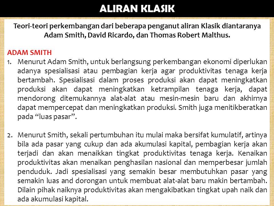 Teori-teori perkembangan dari beberapa penganut aliran Klasik diantaranya Adam Smith, David Ricardo, dan Thomas Robert Malthus. ADAM SMITH 1.Menurut A
