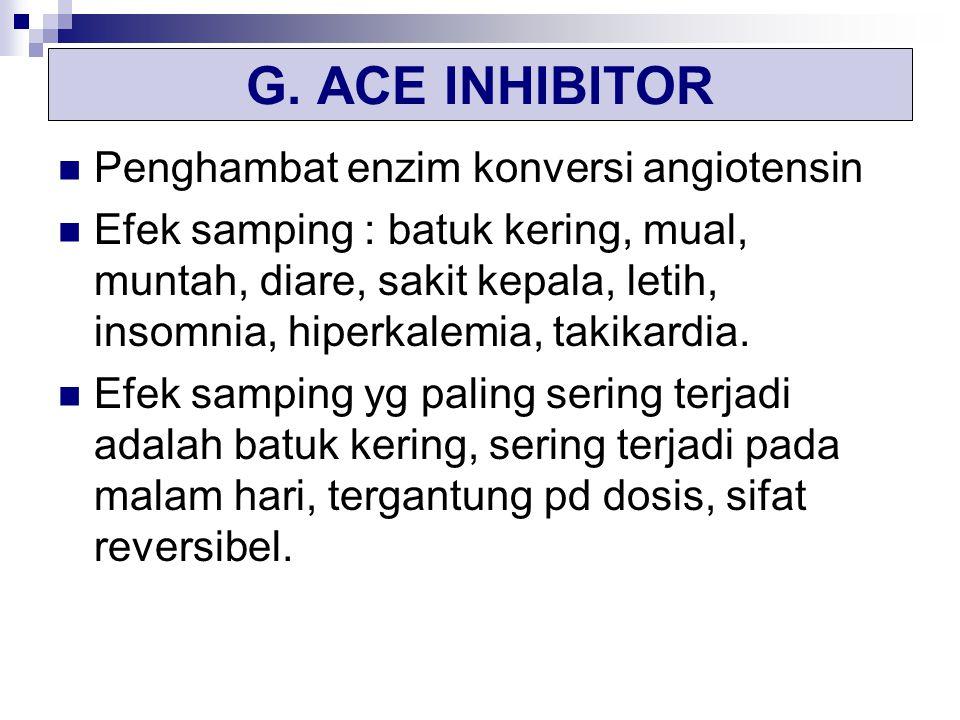 G. ACE INHIBITOR Penghambat enzim konversi angiotensin Efek samping : batuk kering, mual, muntah, diare, sakit kepala, letih, insomnia, hiperkalemia,