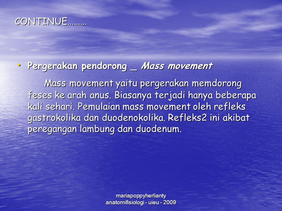 mariapoppyherlianty anatomifisiologi - uieu - 2009CONTINUE……… Pergerakan pendorong _ Mass movement Pergerakan pendorong _ Mass movement Mass movement yaitu pergerakan memdorong feses ke arah anus.