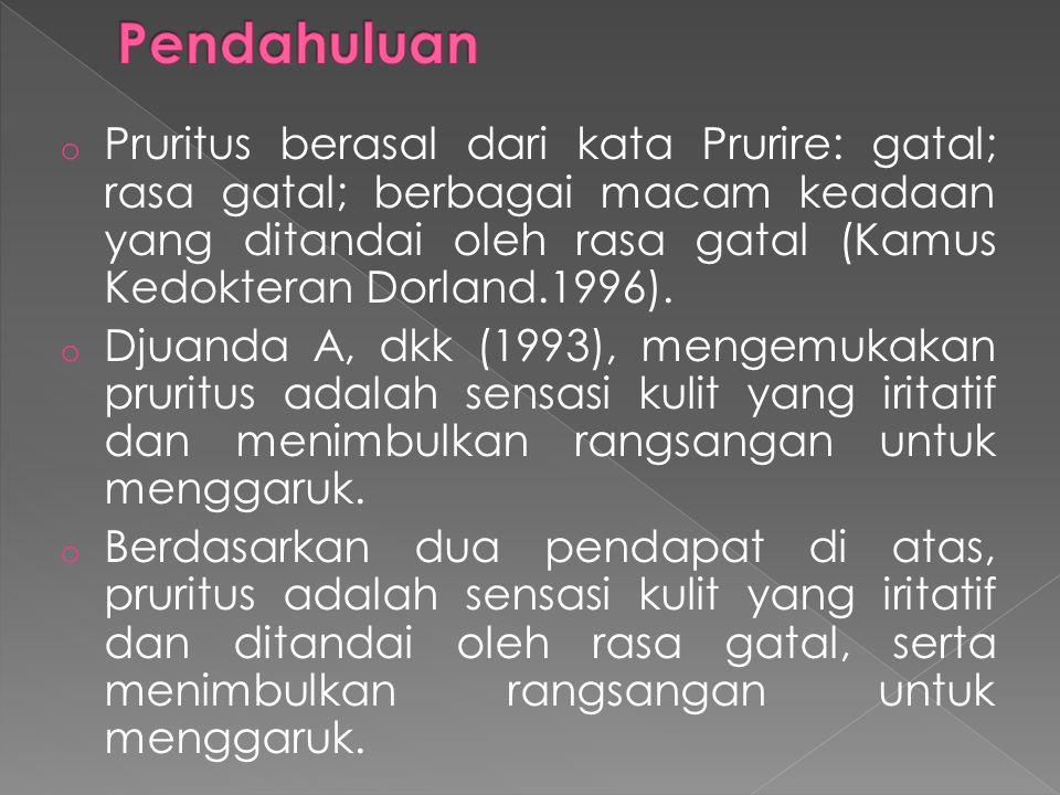 o Pruritus berasal dari kata Prurire: gatal; rasa gatal; berbagai macam keadaan yang ditandai oleh rasa gatal (Kamus Kedokteran Dorland.1996).
