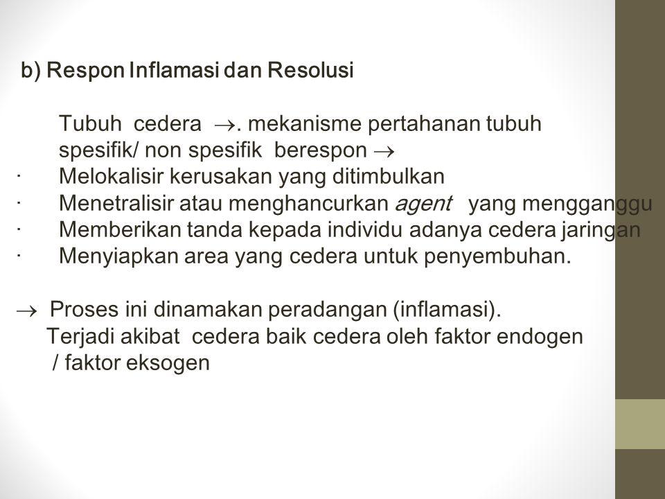 b) Respon Inflamasi dan Resolusi Tubuh cedera . mekanisme pertahanan tubuh spesifik/ non spesifik berespon  · Melokalisir kerusakan yang ditimbulkan