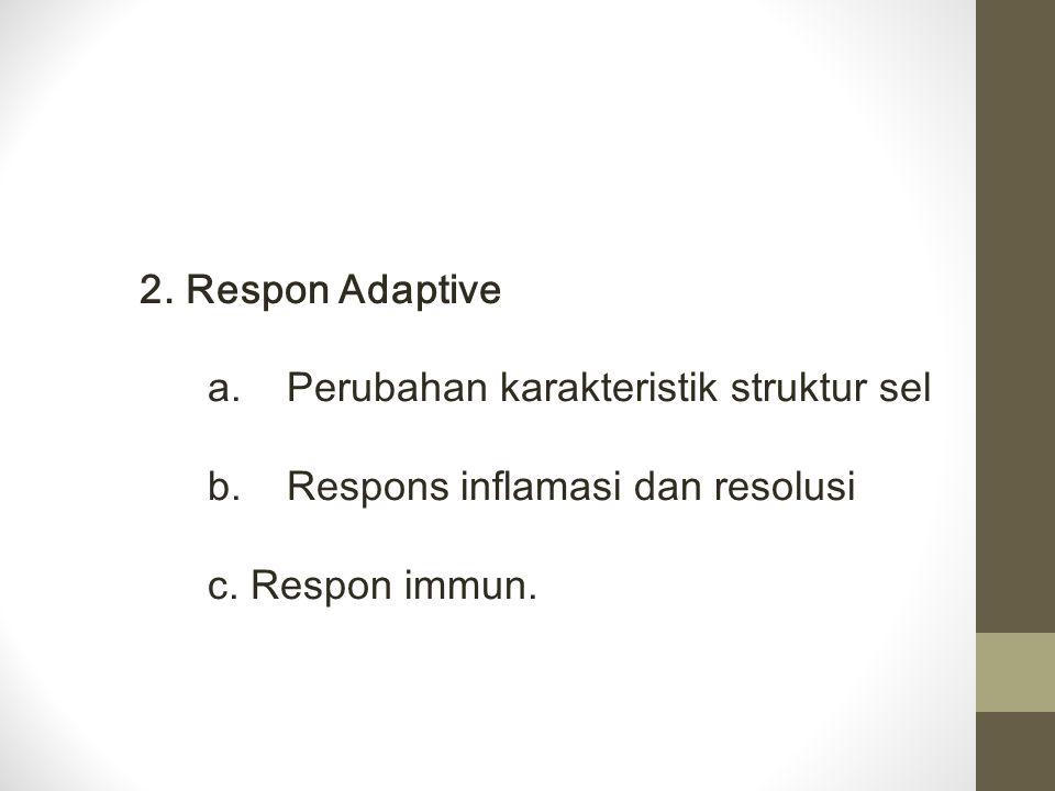 2. Respon Adaptive a. Perubahan karakteristik struktur sel b. Respons inflamasi dan resolusi c. Respon immun.
