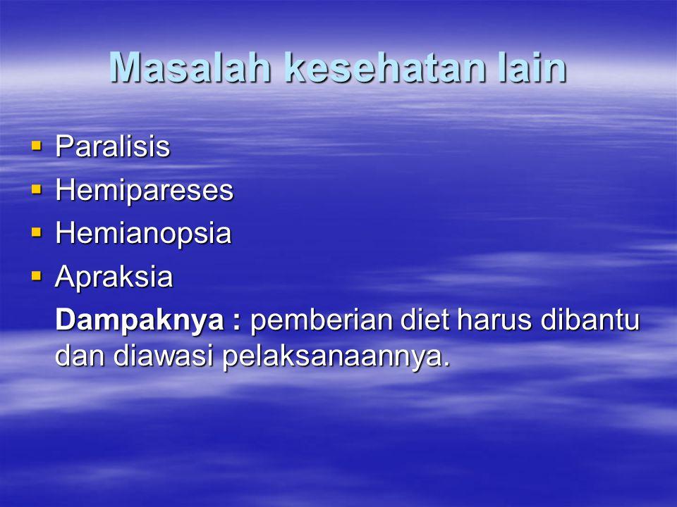 Masalah kesehatan lain  Paralisis  Hemipareses  Hemianopsia  Apraksia Dampaknya : pemberian diet harus dibantu dan diawasi pelaksanaannya.