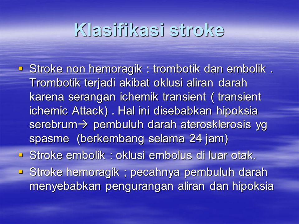 Klasifikasi stroke  Stroke non hemoragik : trombotik dan embolik. Trombotik terjadi akibat oklusi aliran darah karena serangan ichemik transient ( tr