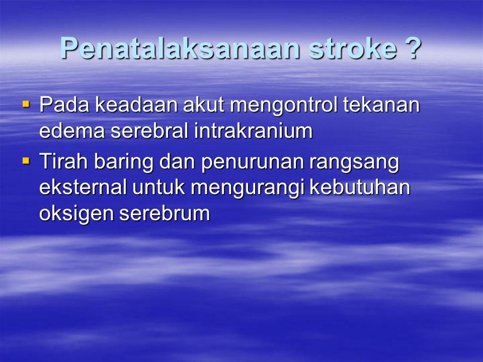 Penatalaksanaan stroke ?  Pada keadaan akut mengontrol tekanan edema serebral intrakranium  Tirah baring dan penurunan rangsang eksternal untuk meng