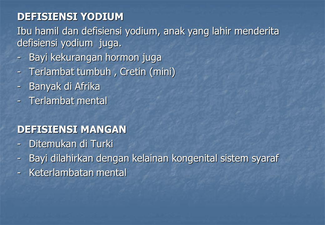 DEFISIENSI YODIUM Ibu hamil dan defisiensi yodium, anak yang lahir menderita defisiensi yodium juga. -Bayi kekurangan hormon juga -Terlambat tumbuh, C