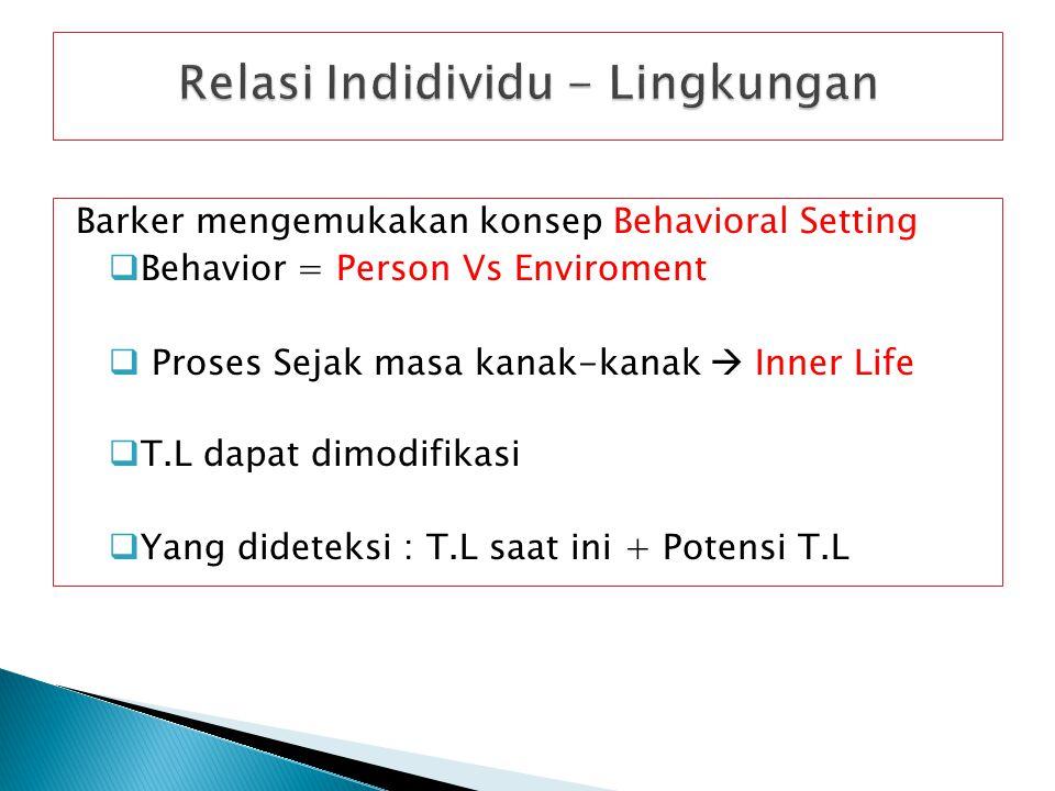 Barker mengemukakan konsep Behavioral Setting  Behavior = Person Vs Enviroment  Proses Sejak masa kanak-kanak  Inner Life  T.L dapat dimodifikasi  Yang dideteksi : T.L saat ini + Potensi T.L