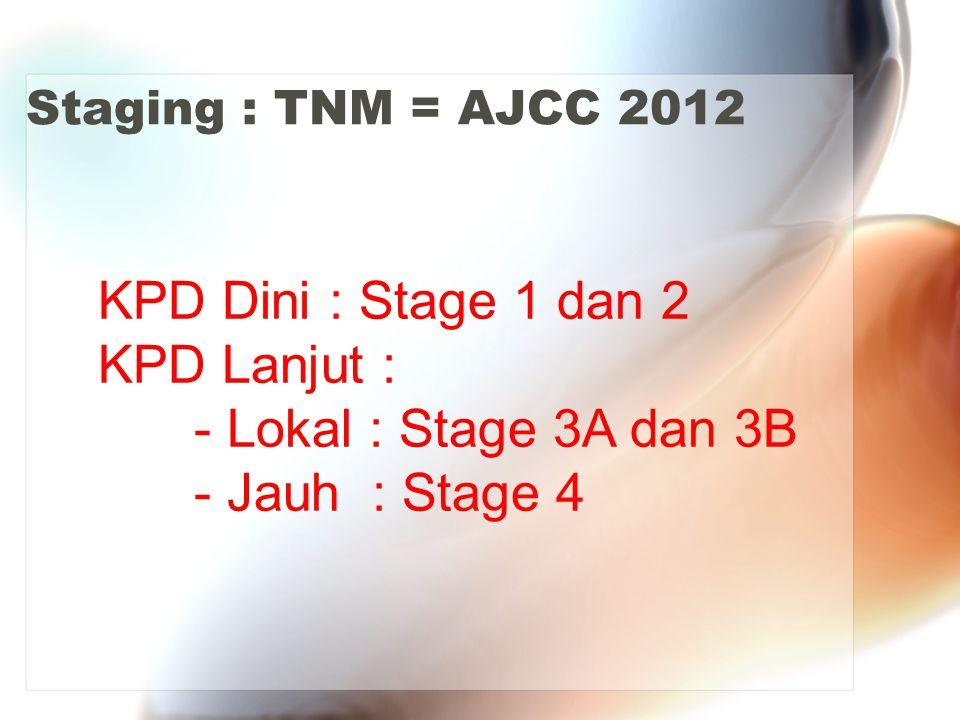 Staging : TNM = AJCC 2012 KPD Dini : Stage 1 dan 2 KPD Lanjut : - Lokal : Stage 3A dan 3B - Jauh : Stage 4