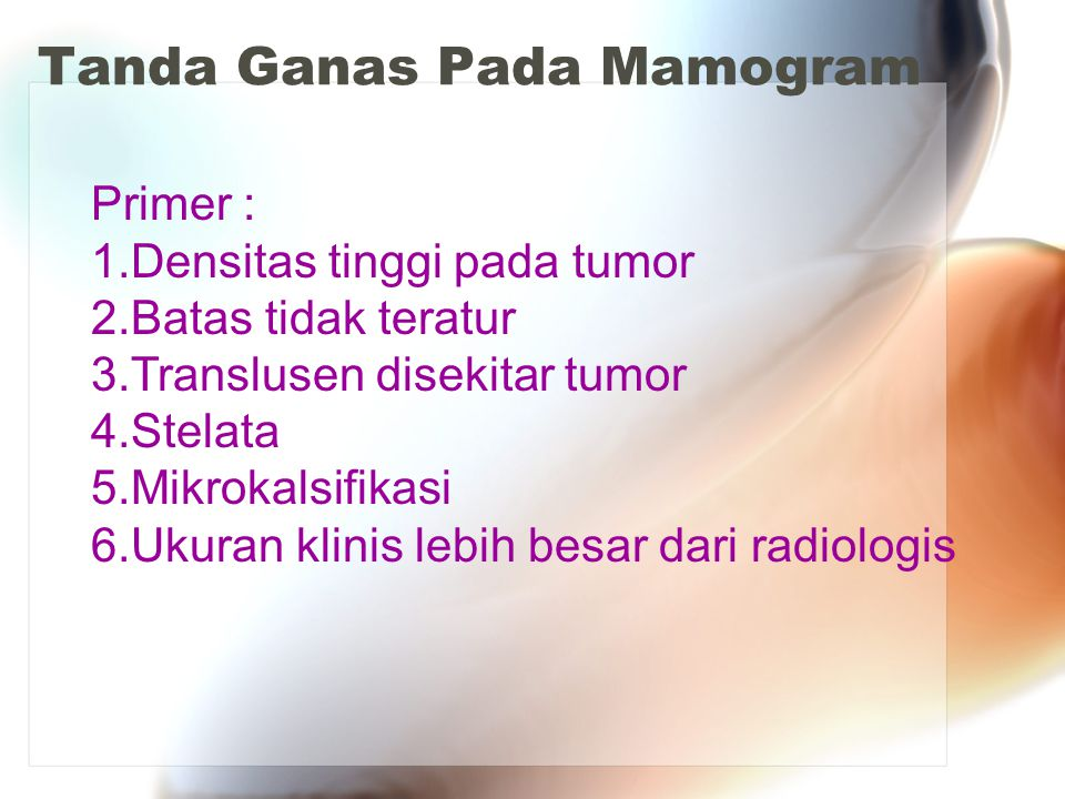 Tanda Ganas Pada Mamogram Primer : 1.Densitas tinggi pada tumor 2.Batas tidak teratur 3.Translusen disekitar tumor 4.Stelata 5.Mikrokalsifikasi 6.Ukuran klinis lebih besar dari radiologis