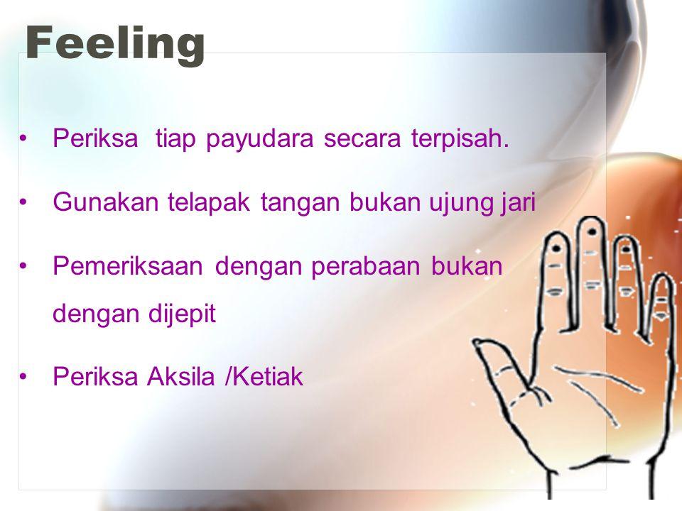 Feeling Periksa tiap payudara secara terpisah. Gunakan telapak tangan bukan ujung jari Pemeriksaan dengan perabaan bukan dengan dijepit Periksa Aksila