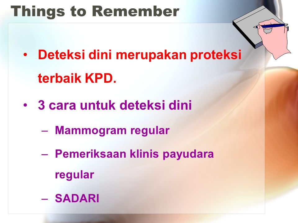 Things to Remember Deteksi dini merupakan proteksi terbaik KPD. 3 cara untuk deteksi dini –Mammogram regular –Pemeriksaan klinis payudara regular –SAD