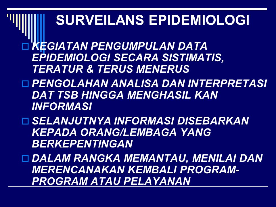 SURVEILENS EPIDEMIOLOGI  Surveilens Adalah Kegiatan yg Terus-Menerus  Distribusi & Kecenderungan Penyakit Melalui Sistematik Pengumpulan Data, Konsolidasi, dan Evaluasi Laporan Morbiditas & Mortalitas Juga Data-data Lain yg Sesuai  Disebarkan Kepada Mereka yg Ingin Tahu  Pengumpulan Data yg Sistematik  Konsolidasi dan Evaluasi Data  Diseminasi Kepada Para Pengambil Keputusan  Diseminasi Kepada yg Butuh Informasi (Langmuir, 1963)