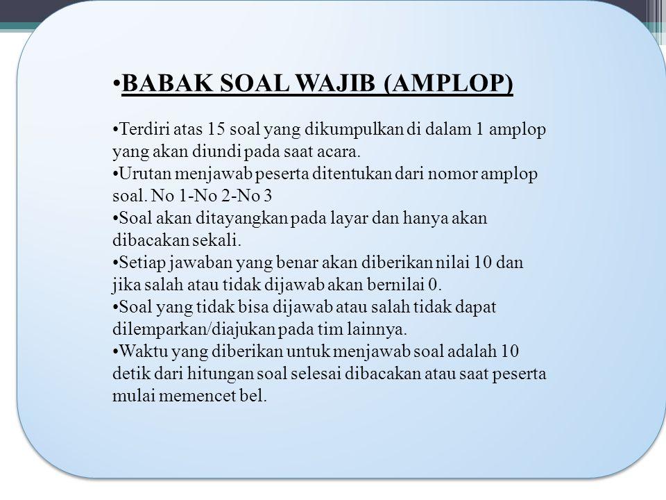 BABAK SOAL WAJIB (AMPLOP) Terdiri atas 15 soal yang dikumpulkan di dalam 1 amplop yang akan diundi pada saat acara.