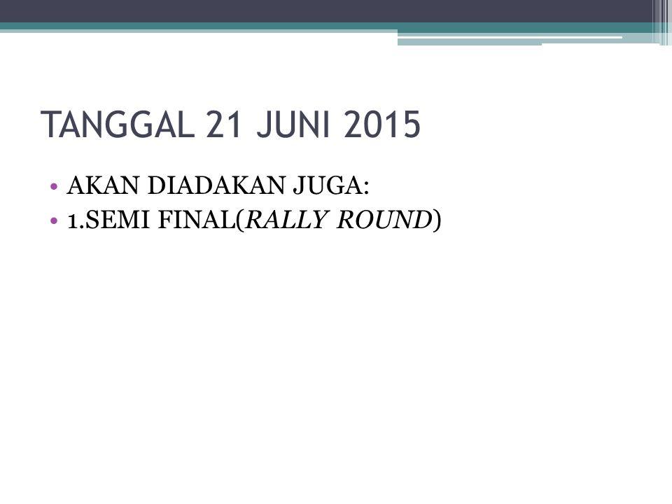 TANGGAL 21 JUNI 2015 AKAN DIADAKAN JUGA: 1.SEMI FINAL(RALLY ROUND)