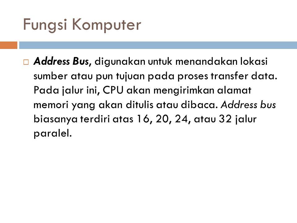 Fungsi Komputer  Address Bus, digunakan untuk menandakan lokasi sumber atau pun tujuan pada proses transfer data. Pada jalur ini, CPU akan mengirimka