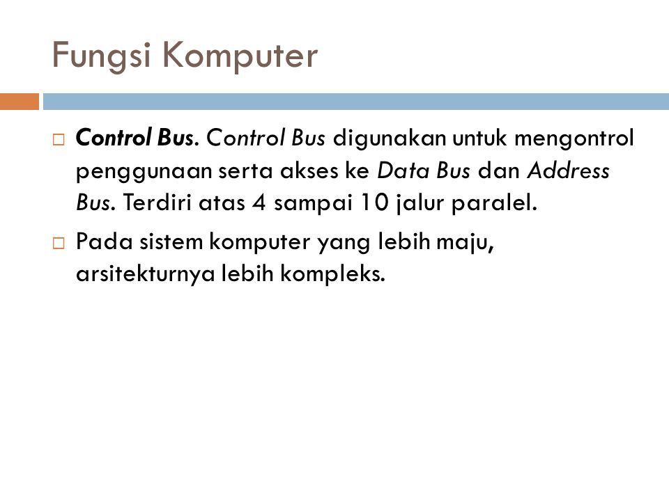 Fungsi Komputer  Control Bus. Control Bus digunakan untuk mengontrol penggunaan serta akses ke Data Bus dan Address Bus. Terdiri atas 4 sampai 10 jal