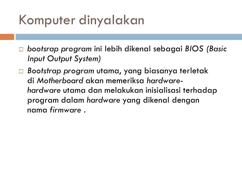 Komputer dinyalakan  bootsrap program ini lebih dikenal sebagai BIOS (Basic Input Output System)  Bootstrap program utama, yang biasanya terletak di