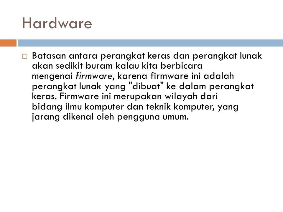 Hardware  Batasan antara perangkat keras dan perangkat lunak akan sedikit buram kalau kita berbicara mengenai firmware, karena firmware ini adalah pe