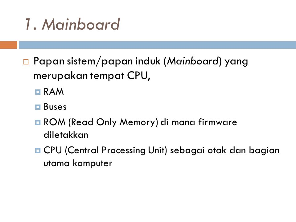 1. Mainboard  Papan sistem/papan induk (Mainboard) yang merupakan tempat CPU,  RAM  Buses  ROM (Read Only Memory) di mana firmware diletakkan  CP
