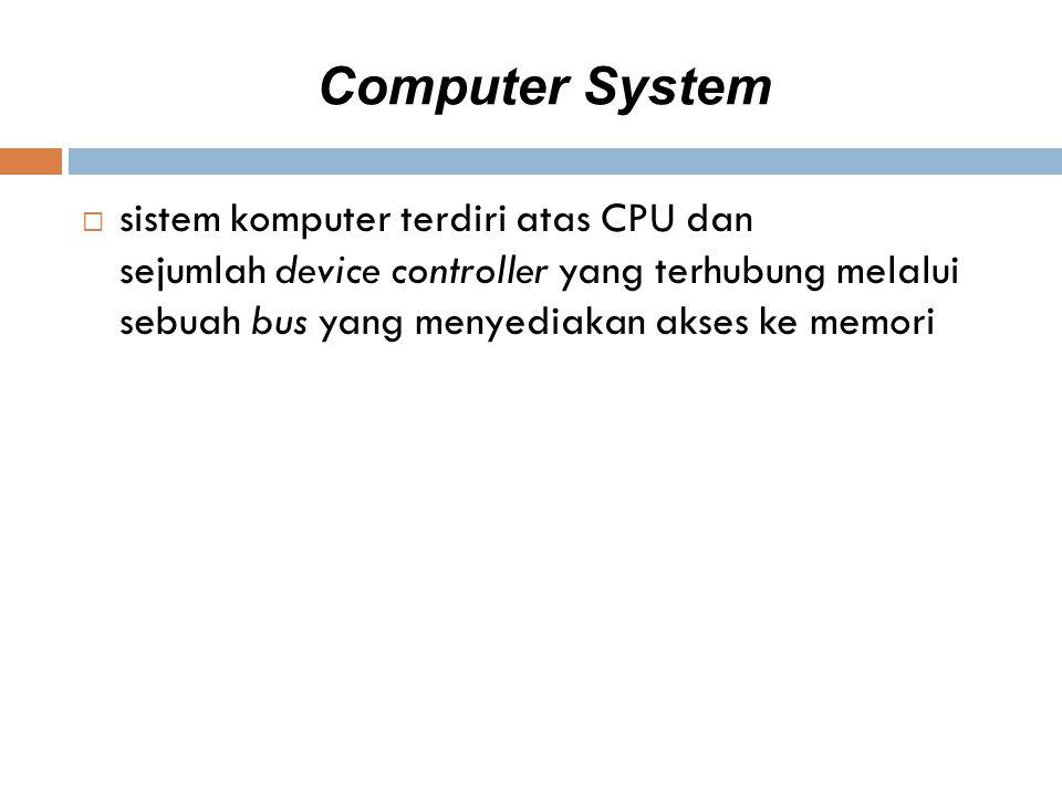 Computer System  sistem komputer terdiri atas CPU dan sejumlah device controller yang terhubung melalui sebuah bus yang menyediakan akses ke memori