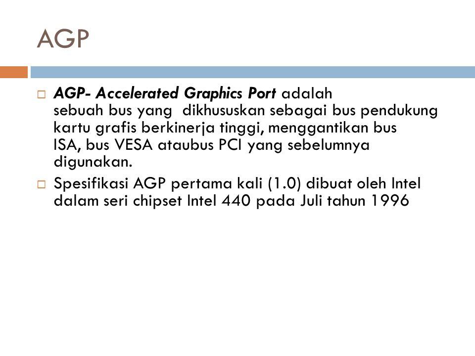 AGP  AGP- Accelerated Graphics Port adalah sebuah bus yang dikhususkan sebagai bus pendukung kartu grafis berkinerja tinggi, menggantikan bus ISA, bu