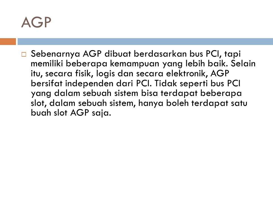 AGP  Sebenarnya AGP dibuat berdasarkan bus PCI, tapi memiliki beberapa kemampuan yang lebih baik. Selain itu, secara fisik, logis dan secara elektron