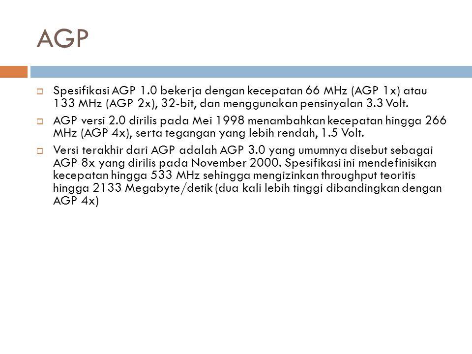 AGP  Spesifikasi AGP 1.0 bekerja dengan kecepatan 66 MHz (AGP 1x) atau 133 MHz (AGP 2x), 32-bit, dan menggunakan pensinyalan 3.3 Volt.  AGP versi 2.