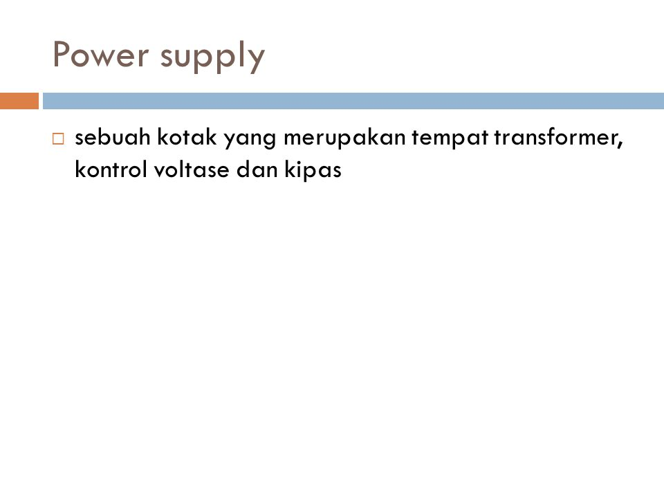 Power supply  sebuah kotak yang merupakan tempat transformer, kontrol voltase dan kipas