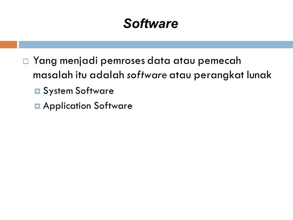Software  Yang menjadi pemroses data atau pemecah masalah itu adalah software atau perangkat lunak  System Software  Application Software