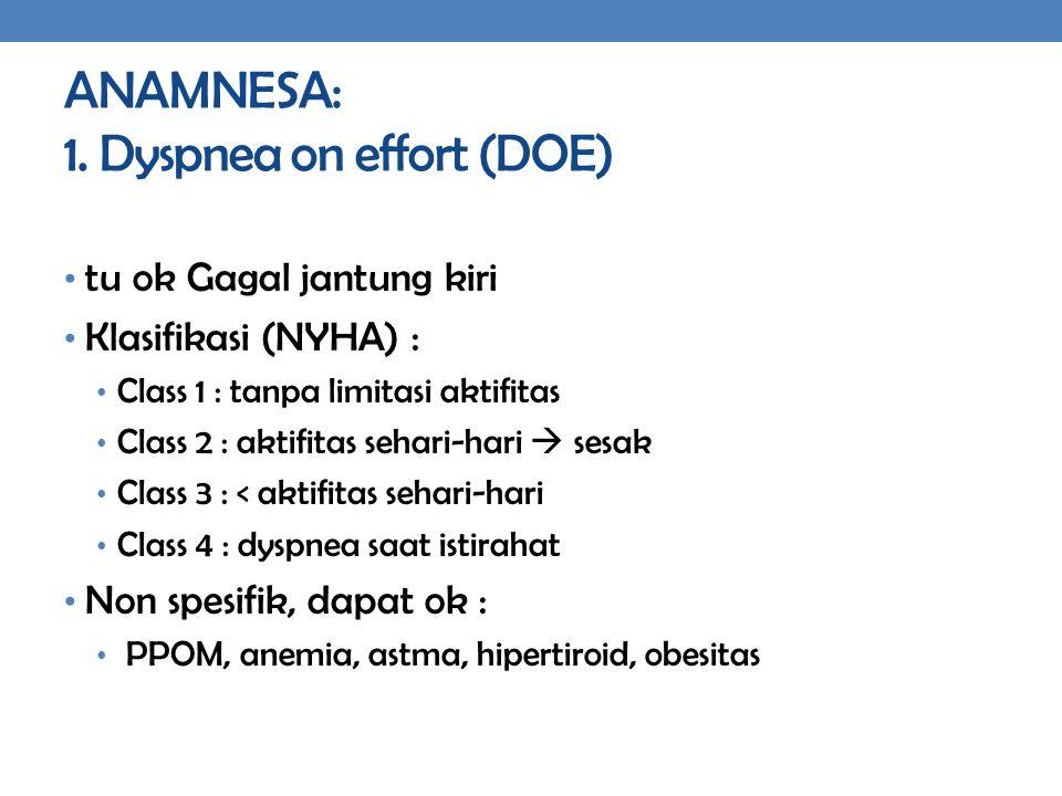 ANAMNESA: 1. Dyspnea on effort (DOE) tu ok Gagal jantung kiri Klasifikasi (NYHA) : Class 1 : tanpa limitasi aktifitas Class 2 : aktifitas sehari-hari