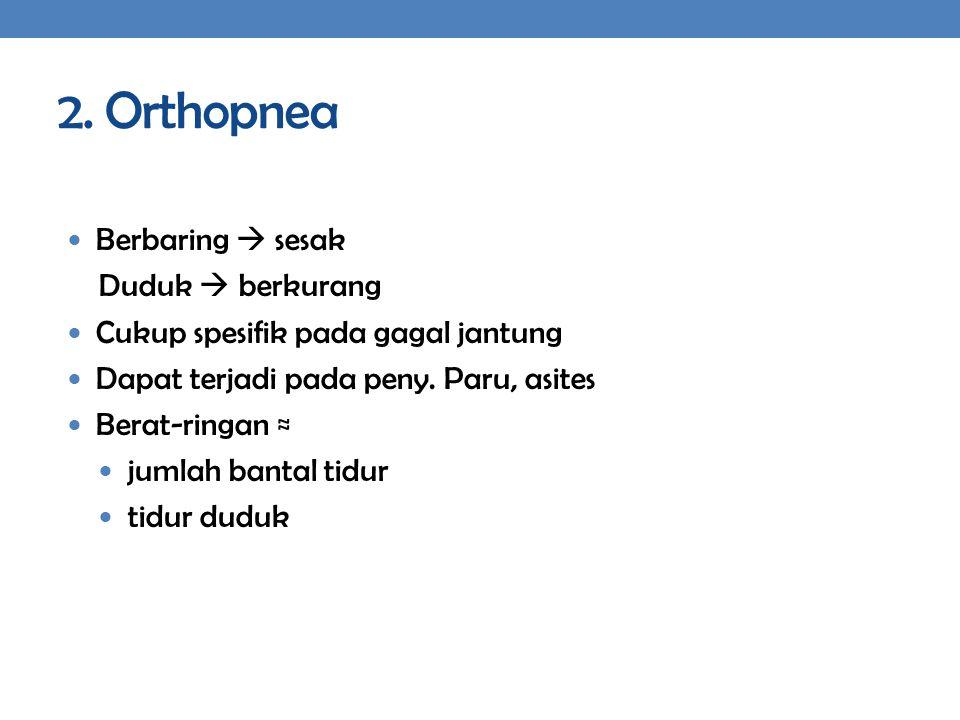 2. Orthopnea Berbaring  sesak Duduk  berkurang Cukup spesifik pada gagal jantung Dapat terjadi pada peny. Paru, asites Berat-ringan ≈ jumlah bantal