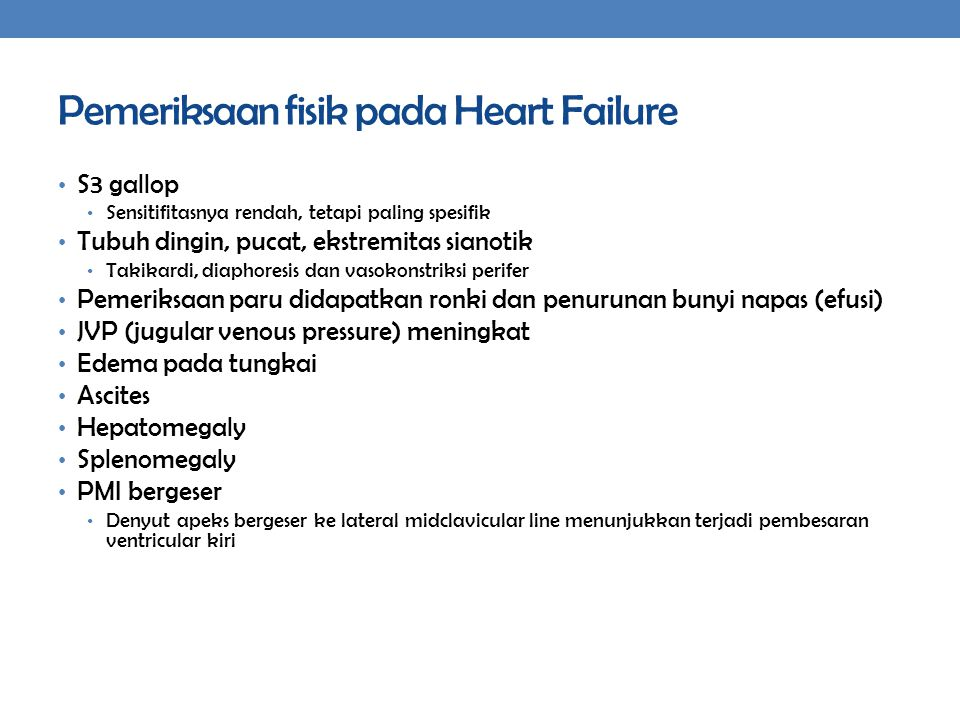 Pemeriksaan fisik pada Heart Failure S3 gallop Sensitifitasnya rendah, tetapi paling spesifik Tubuh dingin, pucat, ekstremitas sianotik Takikardi, diaphoresis dan vasokonstriksi perifer Pemeriksaan paru didapatkan ronki dan penurunan bunyi napas (efusi) JVP (jugular venous pressure) meningkat Edema pada tungkai Ascites Hepatomegaly Splenomegaly PMI bergeser Denyut apeks bergeser ke lateral midclavicular line menunjukkan terjadi pembesaran ventricular kiri