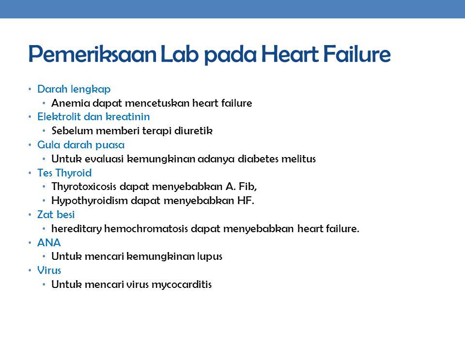 Pemeriksaan Lab pada Heart Failure Darah lengkap Anemia dapat mencetuskan heart failure Elektrolit dan kreatinin Sebelum memberi terapi diuretik Gula darah puasa Untuk evaluasi kemungkinan adanya diabetes melitus Tes Thyroid Thyrotoxicosis dapat menyebabkan A.