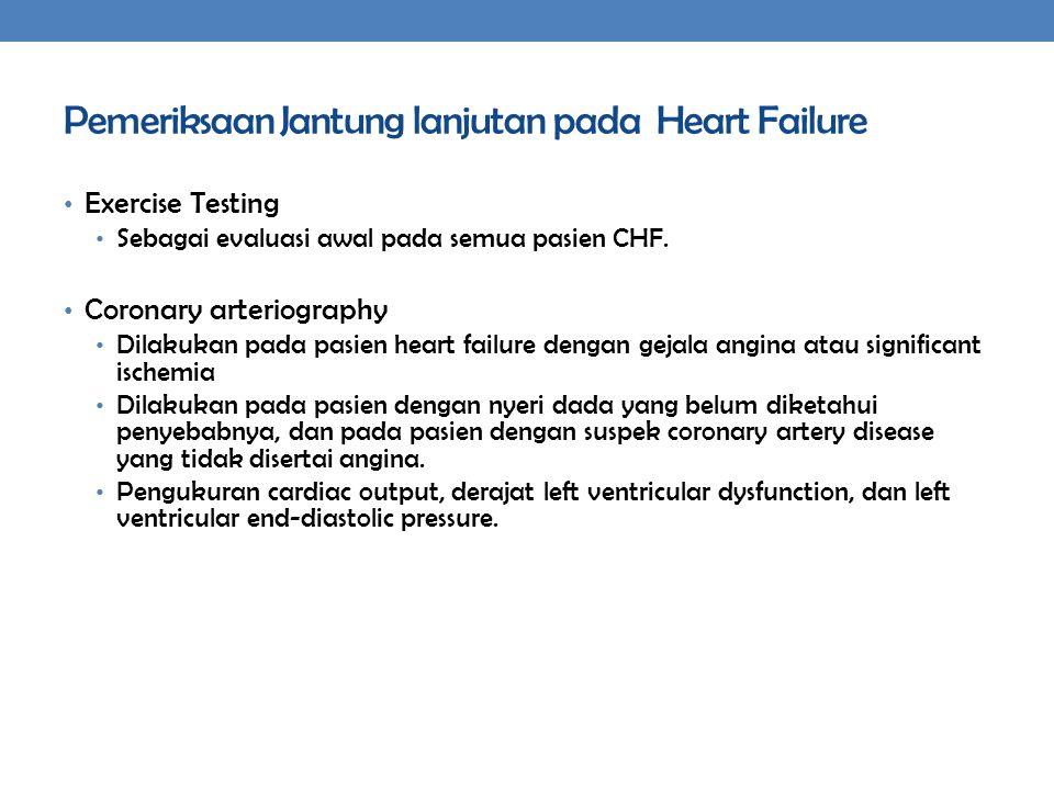 Pemeriksaan Jantung lanjutan pada Heart Failure Exercise Testing Sebagai evaluasi awal pada semua pasien CHF. Coronary arteriography Dilakukan pada pa