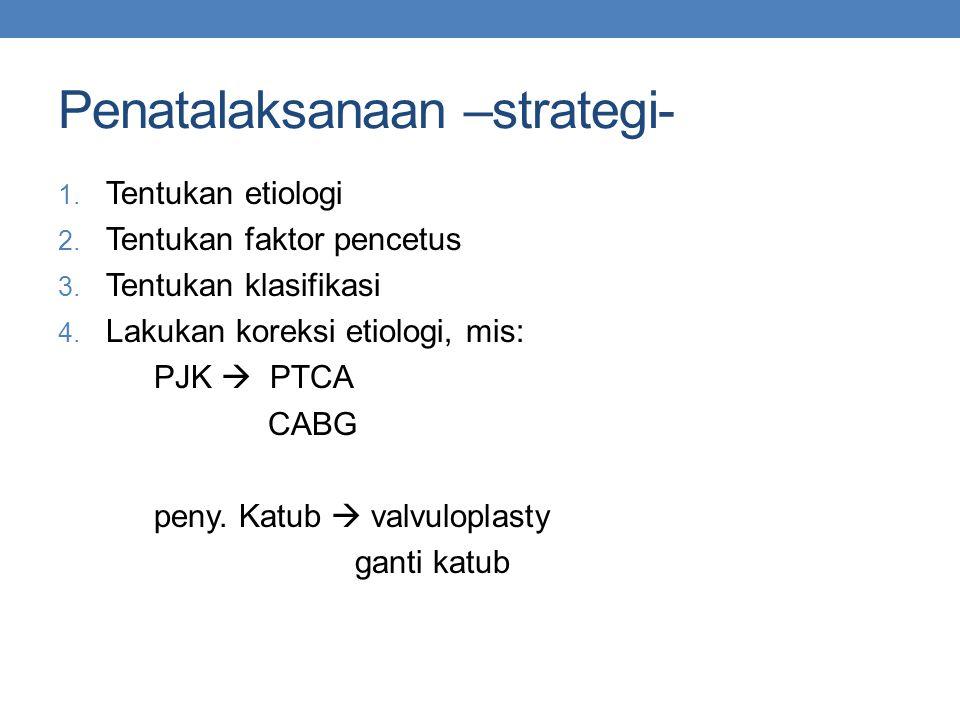 Penatalaksanaan –strategi- 1. Tentukan etiologi 2. Tentukan faktor pencetus 3. Tentukan klasifikasi 4. Lakukan koreksi etiologi, mis: PJK  PTCA CABG