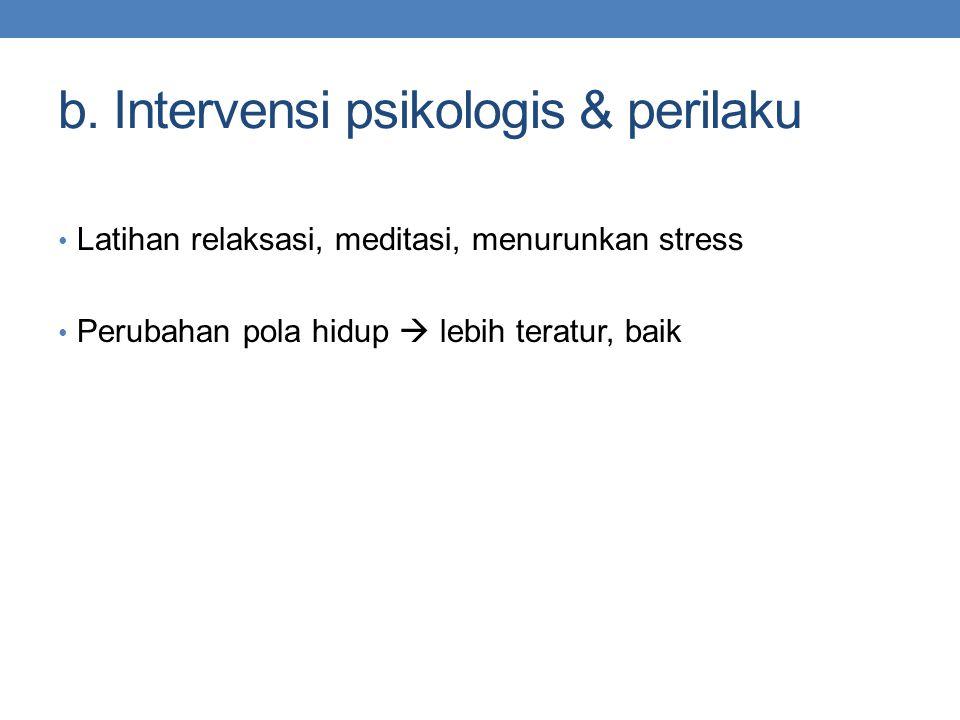 b. Intervensi psikologis & perilaku Latihan relaksasi, meditasi, menurunkan stress Perubahan pola hidup  lebih teratur, baik