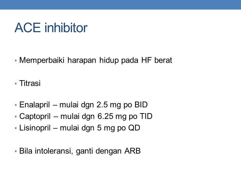 ACE inhibitor Memperbaiki harapan hidup pada HF berat Titrasi Enalapril – mulai dgn 2.5 mg po BID Captopril – mulai dgn 6.25 mg po TID Lisinopril – mulai dgn 5 mg po QD Bila intoleransi, ganti dengan ARB