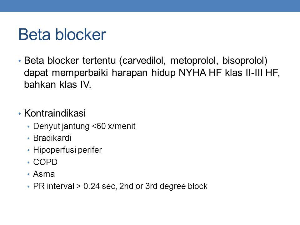 Beta blocker Beta blocker tertentu (carvedilol, metoprolol, bisoprolol) dapat memperbaiki harapan hidup NYHA HF klas II-III HF, bahkan klas IV. Kontra