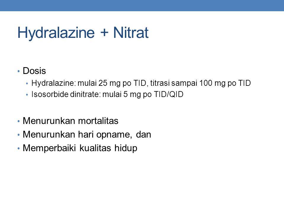 Hydralazine + Nitrat Dosis Hydralazine: mulai 25 mg po TID, titrasi sampai 100 mg po TID Isosorbide dinitrate: mulai 5 mg po TID/QID Menurunkan mortal