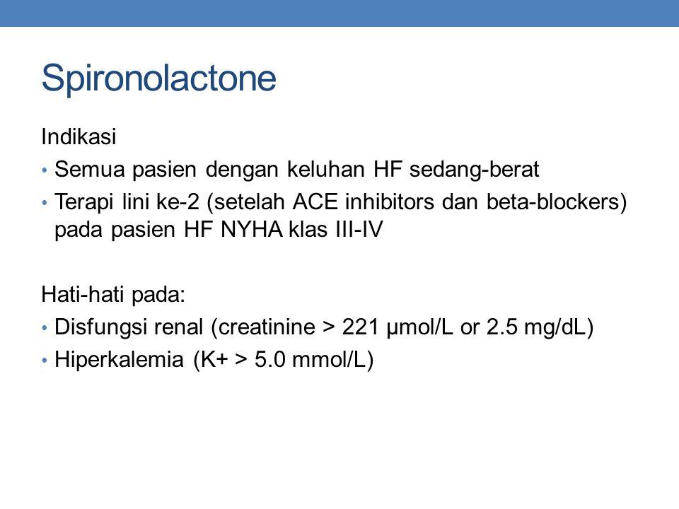 Spironolactone Indikasi Semua pasien dengan keluhan HF sedang-berat Terapi lini ke-2 (setelah ACE inhibitors dan beta-blockers) pada pasien HF NYHA klas III-IV Hati-hati pada: Disfungsi renal (creatinine > 221 µmol/L or 2.5 mg/dL) Hiperkalemia (K+ > 5.0 mmol/L)