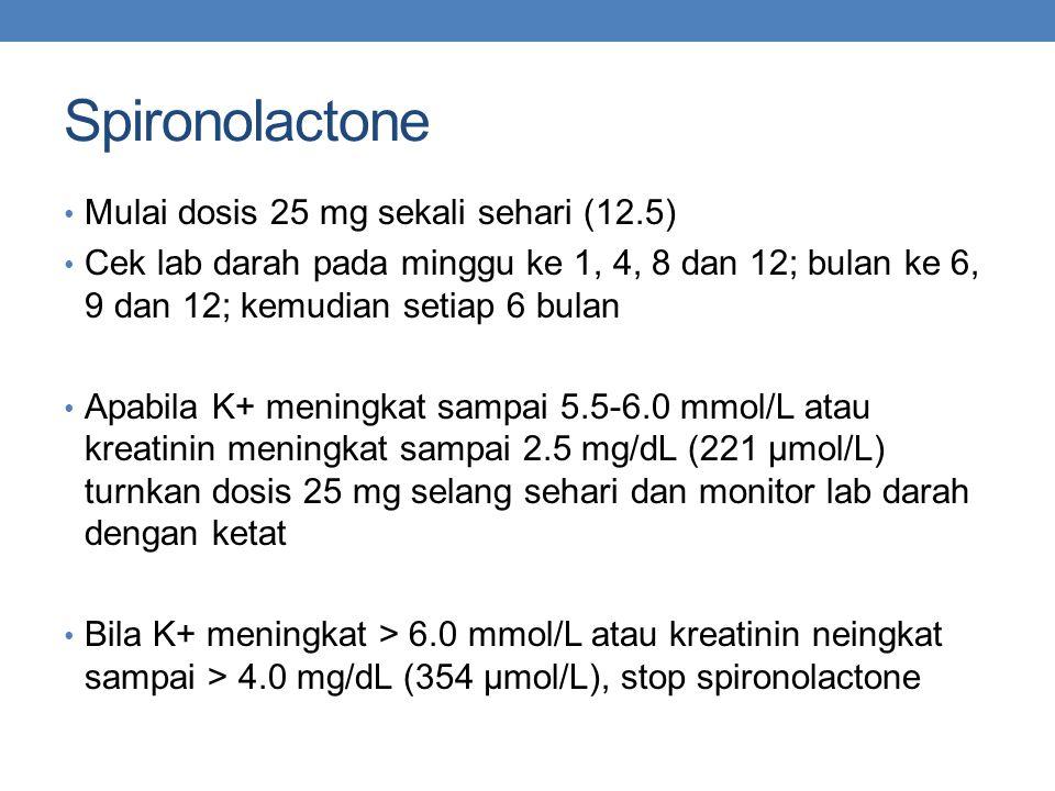 Spironolactone Mulai dosis 25 mg sekali sehari (12.5) Cek lab darah pada minggu ke 1, 4, 8 dan 12; bulan ke 6, 9 dan 12; kemudian setiap 6 bulan Apabila K+ meningkat sampai 5.5-6.0 mmol/L atau kreatinin meningkat sampai 2.5 mg/dL (221 µmol/L) turnkan dosis 25 mg selang sehari dan monitor lab darah dengan ketat Bila K+ meningkat > 6.0 mmol/L atau kreatinin neingkat sampai > 4.0 mg/dL (354 µmol/L), stop spironolactone
