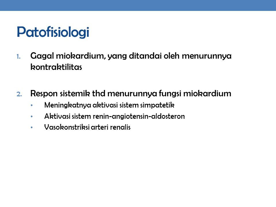 Patofisiologi 1. Gagal miokardium, yang ditandai oleh menurunnya kontraktilitas 2. Respon sistemik thd menurunnya fungsi miokardium Meningkatnya aktiv