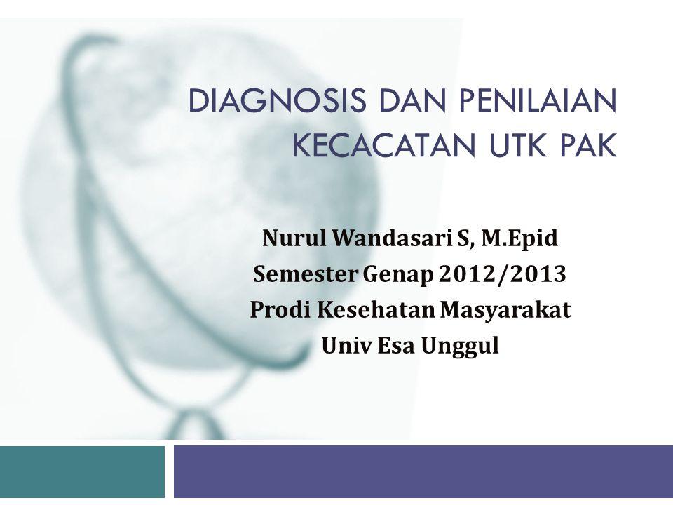 DIAGNOSIS DAN PENILAIAN KECACATAN UTK PAK Nurul Wandasari S, M.Epid Semester Genap 2012/2013 Prodi Kesehatan Masyarakat Univ Esa Unggul