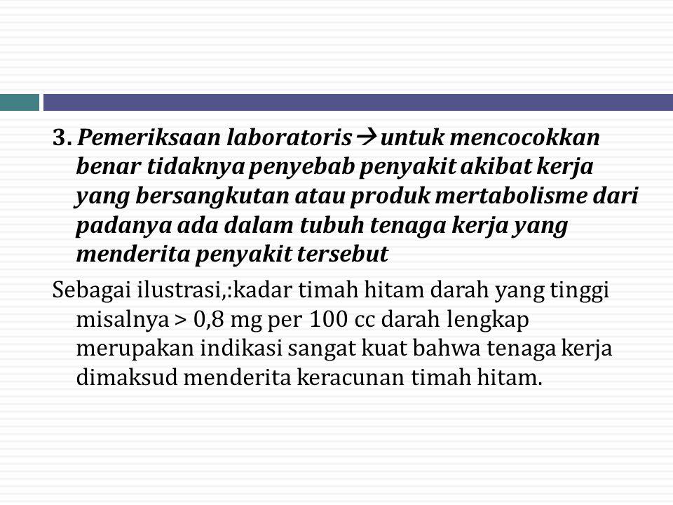 3. Pemeriksaan laboratoris  untuk mencocokkan benar tidaknya penyebab penyakit akibat kerja yang bersangkutan atau produk mertabolisme dari padanya a